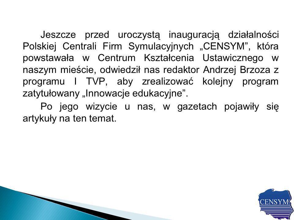 Jeszcze przed uroczystą inauguracją działalności Polskiej Centrali Firm Symulacyjnych CENSYM, która powstawała w Centrum Kształcenia Ustawicznego w naszym mieście, odwiedził nas redaktor Andrzej Brzoza z programu I TVP, aby zrealizować kolejny program zatytułowany Innowacje edukacyjne.