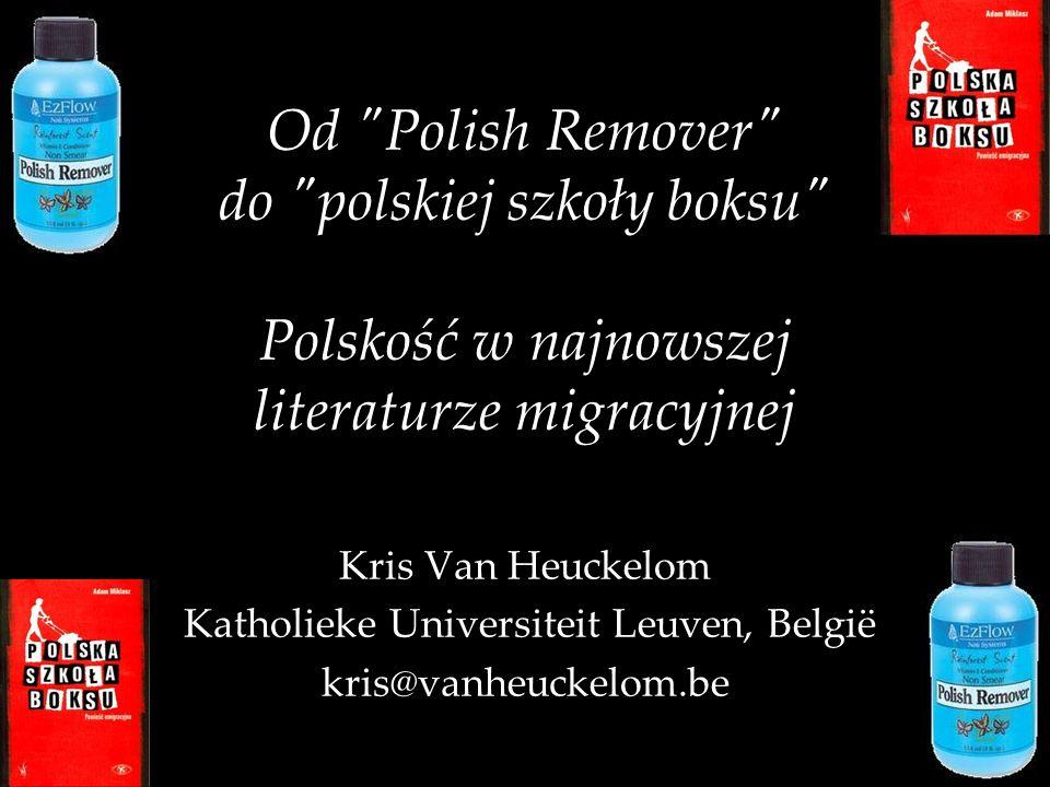 Od Polish Remover do polskiej szkoły boksu Polskość w najnowszej literaturze migracyjnej Kris Van Heuckelom Katholieke Universiteit Leuven, België kris@vanheuckelom.be