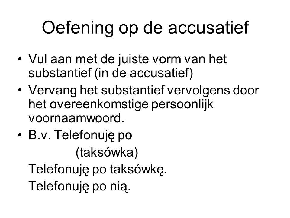 Oefening op de accusatief Vul aan met de juiste vorm van het substantief (in de accusatief) Vervang het substantief vervolgens door het overeenkomstige persoonlijk voornaamwoord.