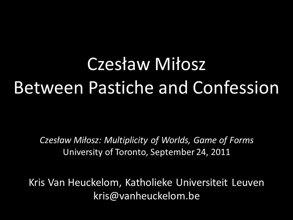 Czesław Miłosz Between Pastiche and Confession Czesław Miłosz: Multiplicity of Worlds, Game of Forms University of Toronto, September 24, 2011 Kris Van Heuckelom, Katholieke Universiteit Leuven kris@vanheuckelom.be