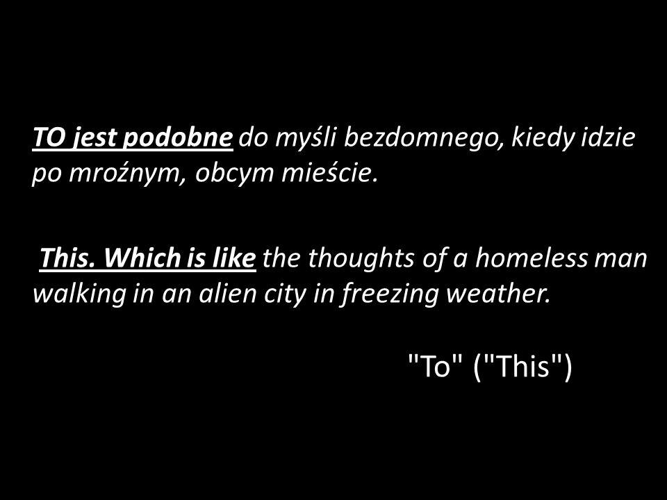 TO jest podobne do myśli bezdomnego, kiedy idzie po mroźnym, obcym mieście.