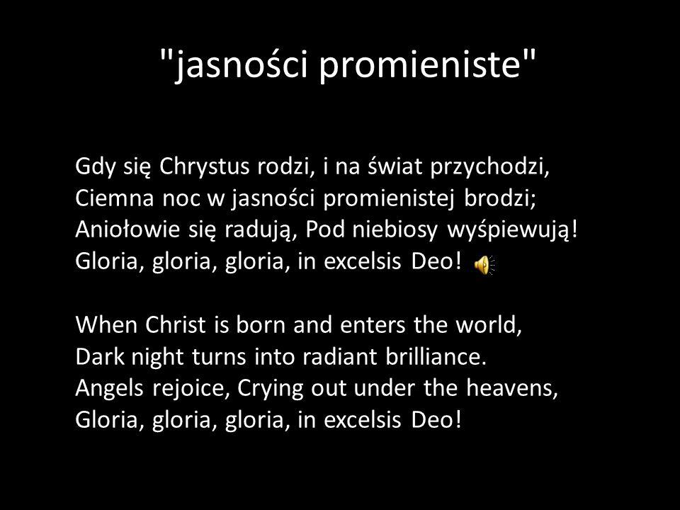jasności promieniste Gdy się Chrystus rodzi, i na świat przychodzi, Ciemna noc w jasności promienistej brodzi; Aniołowie się radują, Pod niebiosy wyśpiewują.