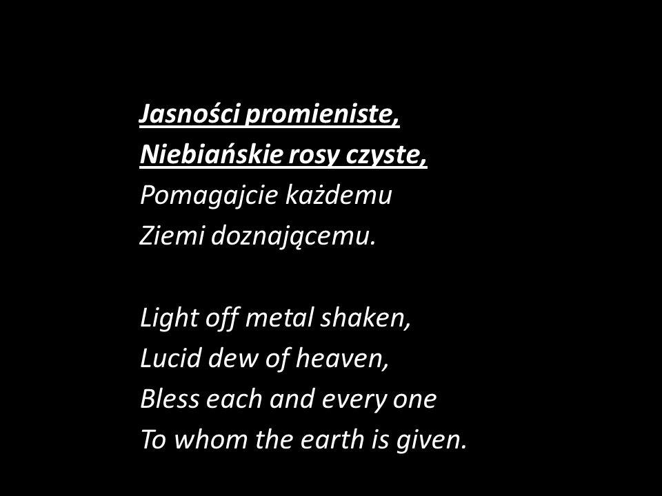 Jasności promieniste, Niebiańskie rosy czyste, Pomagajcie każdemu Ziemi doznającemu.