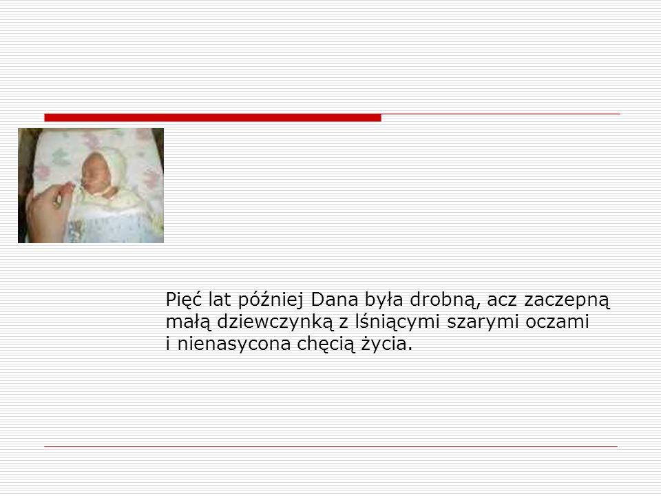 Pięć lat później Dana była drobną, acz zaczepną małą dziewczynką z lśniącymi szarymi oczami i nienasycona chęcią życia.