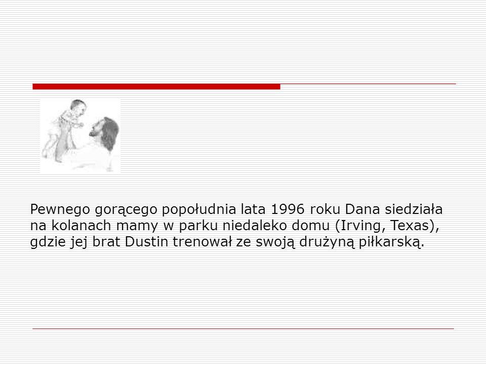 Pewnego gorącego popołudnia lata 1996 roku Dana siedziała na kolanach mamy w parku niedaleko domu (Irving, Texas), gdzie jej brat Dustin trenował ze s
