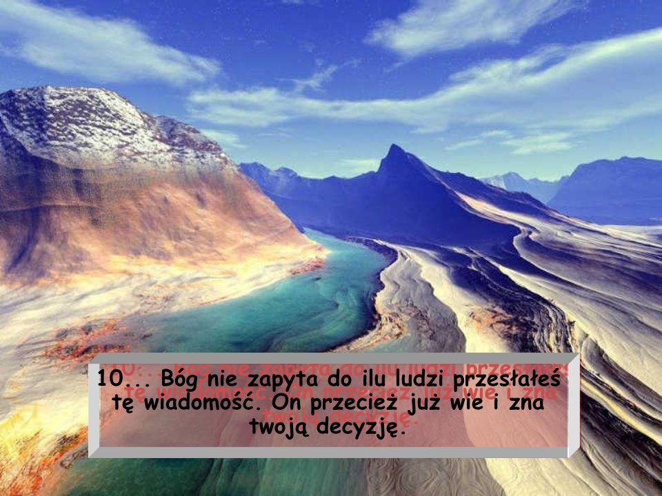 9... Bóg nie zapyta dlaczego tak długo zwlekałeś szukając drogi do zbawienia. On z miłościa weźmie ciebie do Pałacu Niebieskiego a nie do bram piekieł