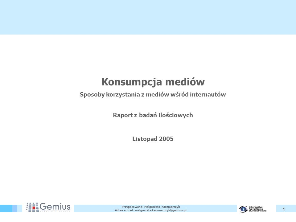 1 Konsumpcja mediów Sposoby korzystania z mediów wśród internautów Raport z badań ilościowych Listopad 2005 Przygotowano: Małgorzata Kaczmarczyk Adres e-mail: malgorzata.kaczmarczyk@gemius.pl