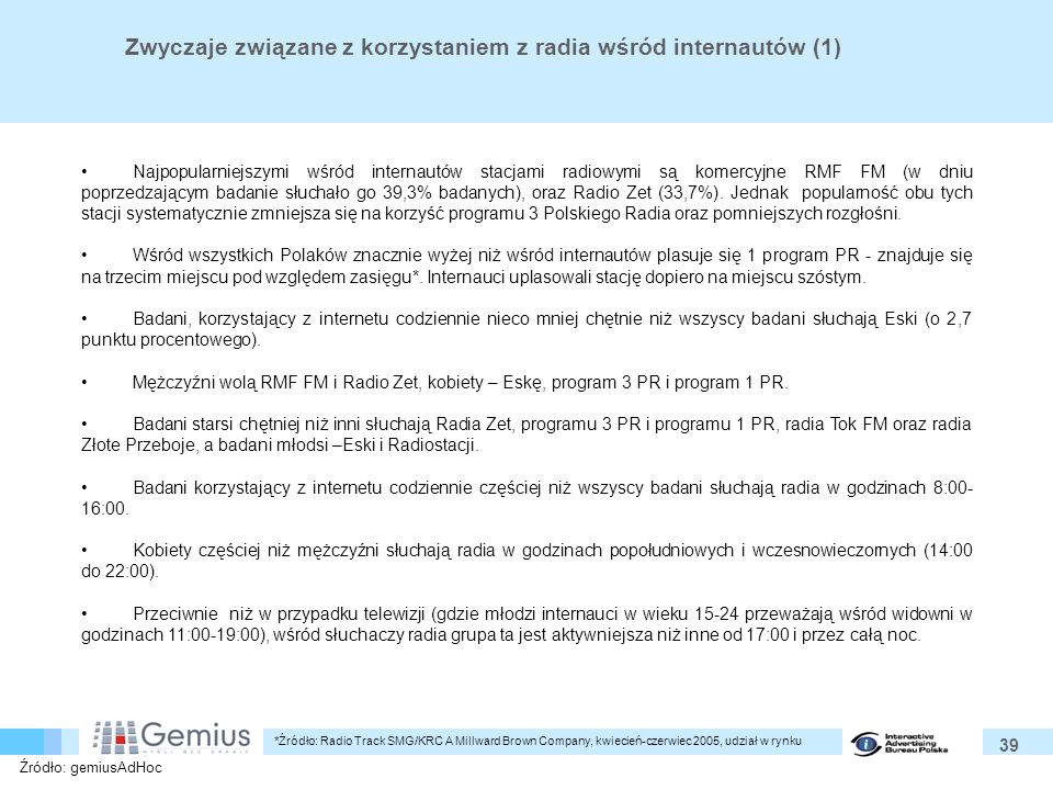39 Zwyczaje związane z korzystaniem z radia wśród internautów (1) Najpopularniejszymi wśród internautów stacjami radiowymi są komercyjne RMF FM (w dniu poprzedzającym badanie słuchało go 39,3% badanych), oraz Radio Zet (33,7%).