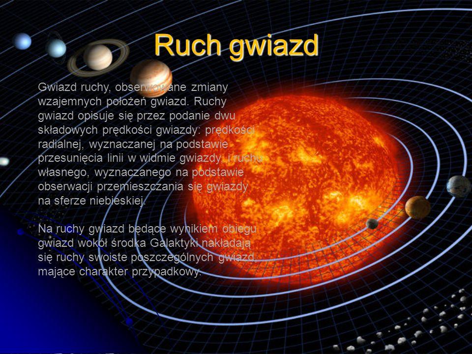 Ruch gwiazd Gwiazd ruchy, obserwowane zmiany wzajemnych położeń gwiazd. Ruchy gwiazd opisuje się przez podanie dwu składowych prędkości gwiazdy: prędk