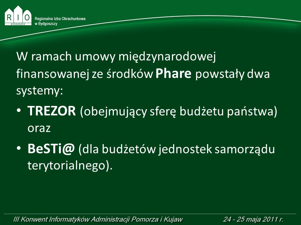 W ramach umowy międzynarodowej finansowanej ze środków Phare powstały dwa systemy: TREZOR (obejmujący sferę budżetu państwa) oraz BeSTi@ (dla budżetów
