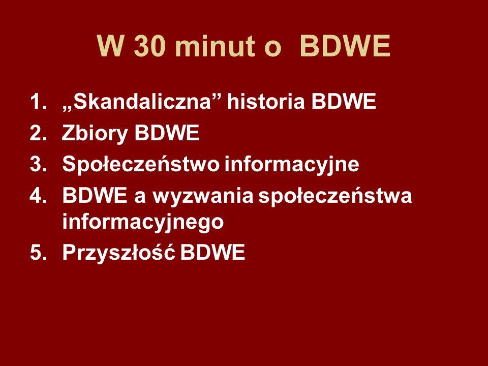 W 30 minut o BDWE 1.Skandaliczna historia BDWE 2.Zbiory BDWE 3.Społeczeństwo informacyjne 4.BDWE a wyzwania społeczeństwa informacyjnego 5.Przyszłość BDWE