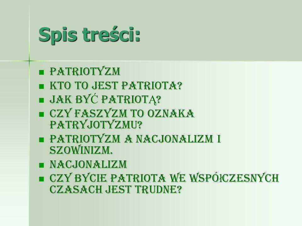 Spis treści: Patriotyzm Kto to jest patriota? JAK BY Ć PATRIOT Ą ? Czy faszyzm to oznaka patryjotyzmu? Patriotyzm a nacjonalizm i szowinizm. Nacjonali