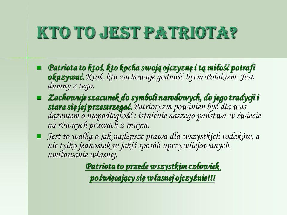 Kto to jest patriota? Patriota to ktoś, kto kocha swoją ojczyznę i tą miłość potrafi okazywać. Ktoś, kto zachowuje godność bycia Polakiem. Jest dumny