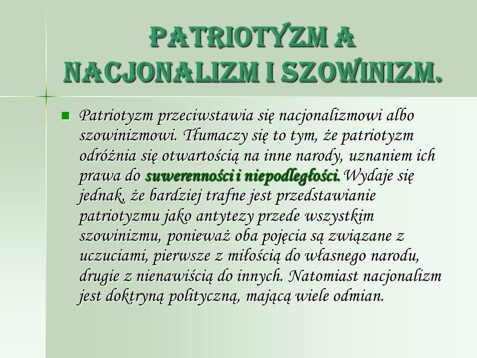Patriotyzm a nacjonalizm i szowinizm. Patriotyzm przeciwstawia się nacjonalizmowi albo szowinizmowi. Tłumaczy się to tym, że patriotyzm odróżnia się o