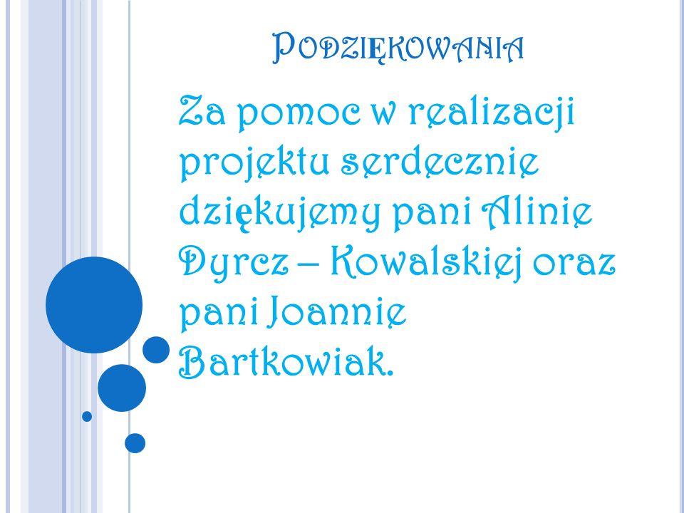 P ODZI Ę KOWANIA Za pomoc w realizacji projektu serdecznie dzi ę kujemy pani Alinie Dyrcz – Kowalskiej oraz pani Joannie Bartkowiak.
