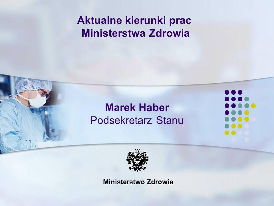 Ministerstwo Zdrowia Aktualne kierunki prac Ministerstwa Zdrowia Marek Haber Podsekretarz Stanu