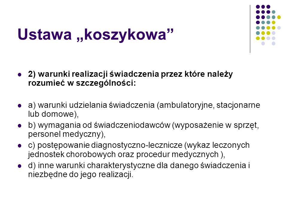Ustawa koszykowa 2) warunki realizacji świadczenia przez które należy rozumieć w szczególności: a) warunki udzielania świadczenia (ambulatoryjne, stacjonarne lub domowe), b) wymagania od świadczeniodawców (wyposażenie w sprzęt, personel medyczny), c) postępowanie diagnostyczno-lecznicze (wykaz leczonych jednostek chorobowych oraz procedur medycznych ), d) inne warunki charakterystyczne dla danego świadczenia i niezbędne do jego realizacji.