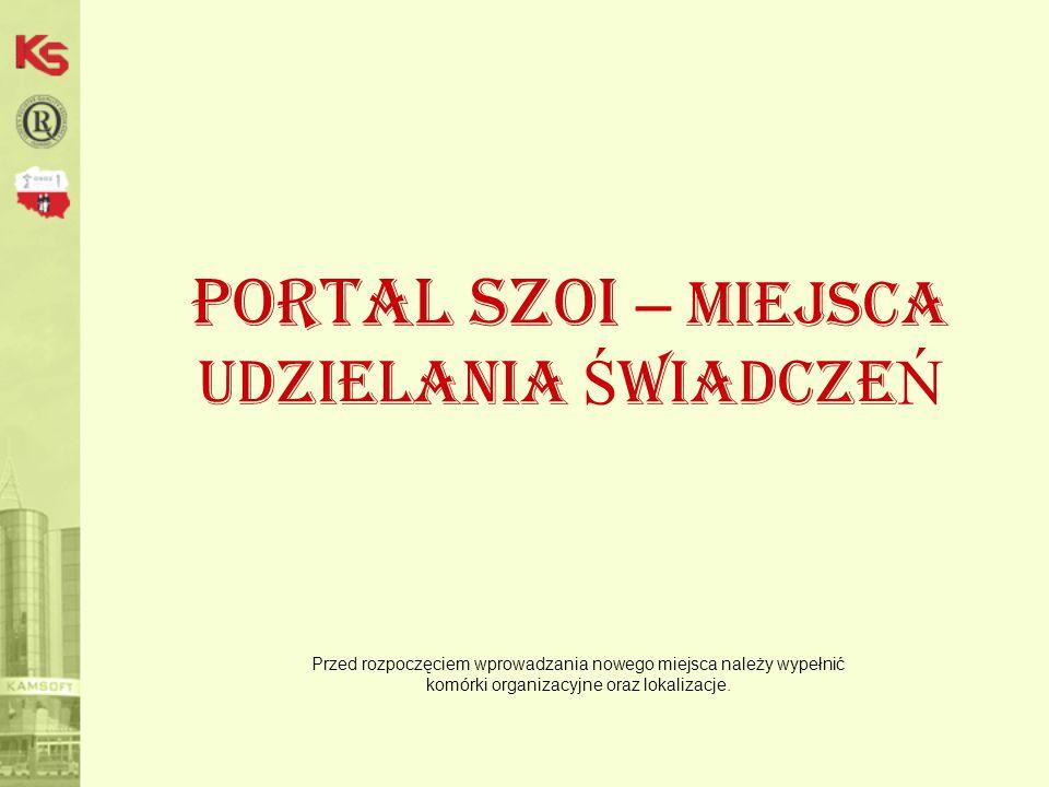 Portal SZOI – miejsca udzielania Ś wiadcze Ń Przed rozpoczęciem wprowadzania nowego miejsca należy wypełnić komórki organizacyjne oraz lokalizacje.