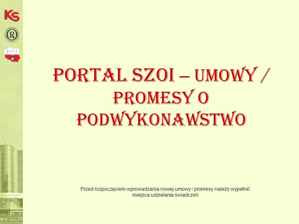 Portal SZOI – umowy / promesy o podwykonawstwo Przed rozpoczęciem wprowadzania nowej umowy / promesy należy wypełnić miejsca udzielania świadczeń