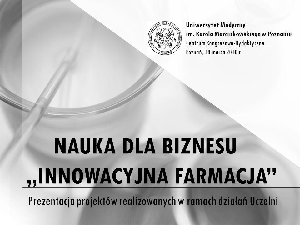 NAUKA DLA BIZNESU INNOWACYJNA FARMACJA Prezentacja projektów realizowanych w ramach działań Uczelni Uniwersytet Medyczny im.