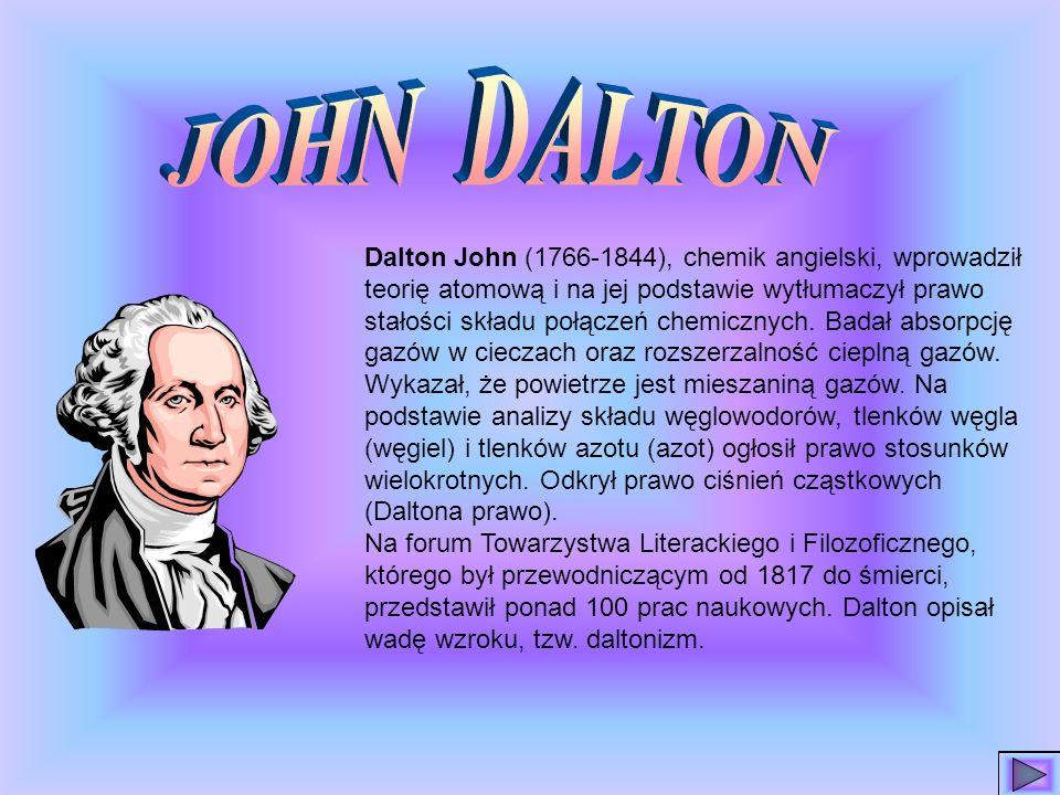 Dalton John (1766-1844), chemik angielski, wprowadził teorię atomową i na jej podstawie wytłumaczył prawo stałości składu połączeń chemicznych.