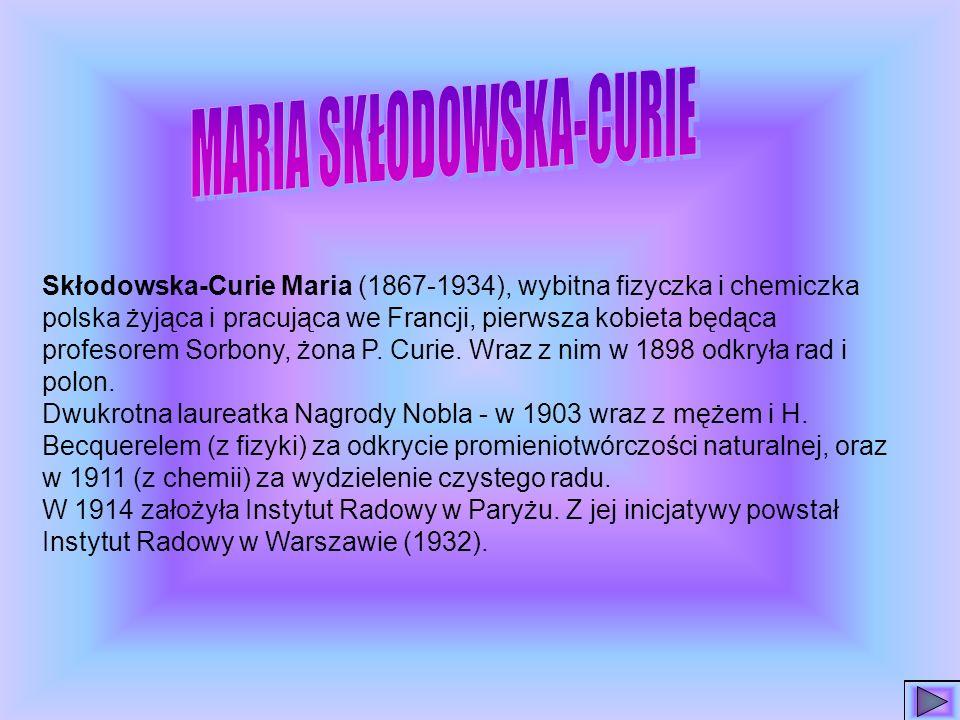 Skłodowska-Curie Maria (1867-1934), wybitna fizyczka i chemiczka polska żyjąca i pracująca we Francji, pierwsza kobieta będąca profesorem Sorbony, żona P.