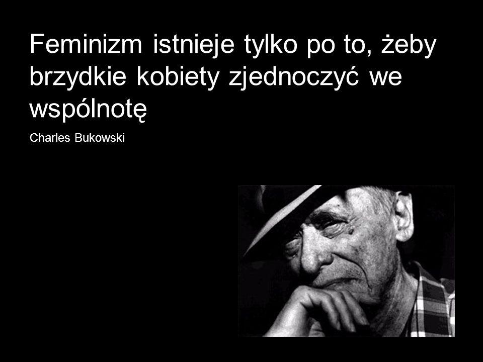 Feminizm istnieje tylko po to, żeby brzydkie kobiety zjednoczyć we wspólnotę Charles Bukowski