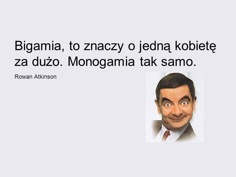 Bigamia, to znaczy o jedną kobietę za dużo. Monogamia tak samo. Rowan Atkinson