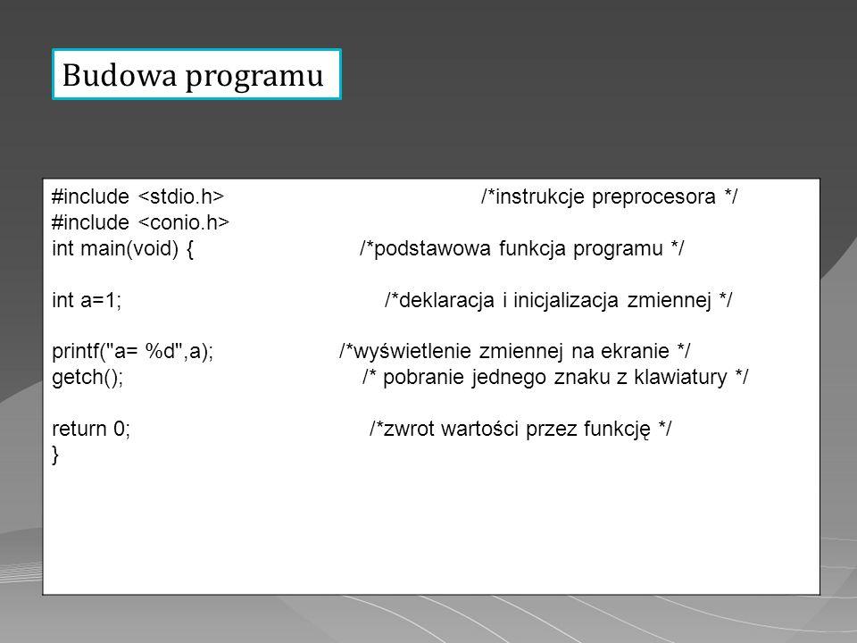 Budowa programu #include /*instrukcje preprocesora */ #include int main(void) { /*podstawowa funkcja programu */ int a=1; /*deklaracja i inicjalizacja zmiennej */ printf( a= %d ,a); /*wyświetlenie zmiennej na ekranie */ getch(); /* pobranie jednego znaku z klawiatury */ return 0; /*zwrot wartości przez funkcję */ }