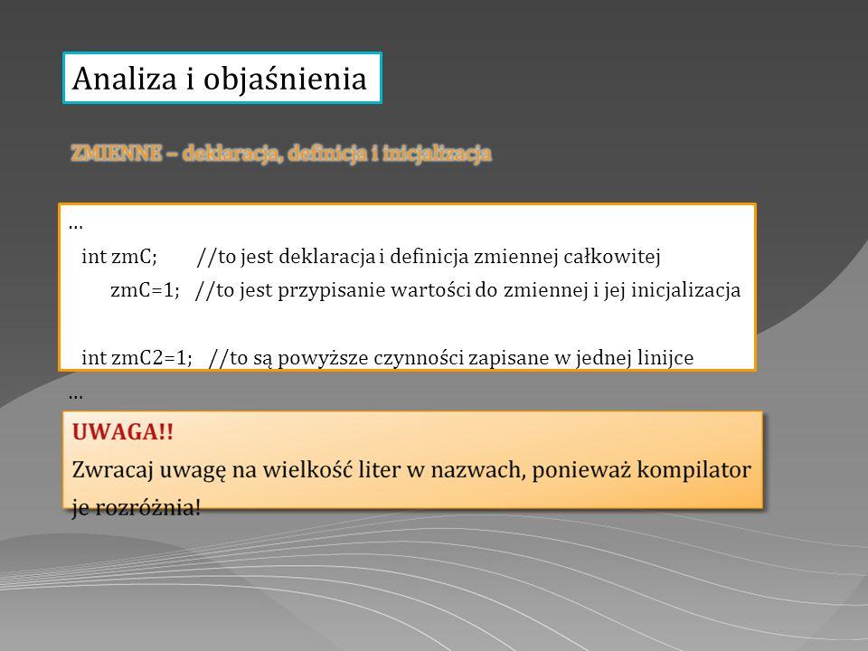 Analiza i objaśnienia … int zmC; //to jest deklaracja i definicja zmiennej całkowitej zmC=1; //to jest przypisanie wartości do zmiennej i jej inicjali