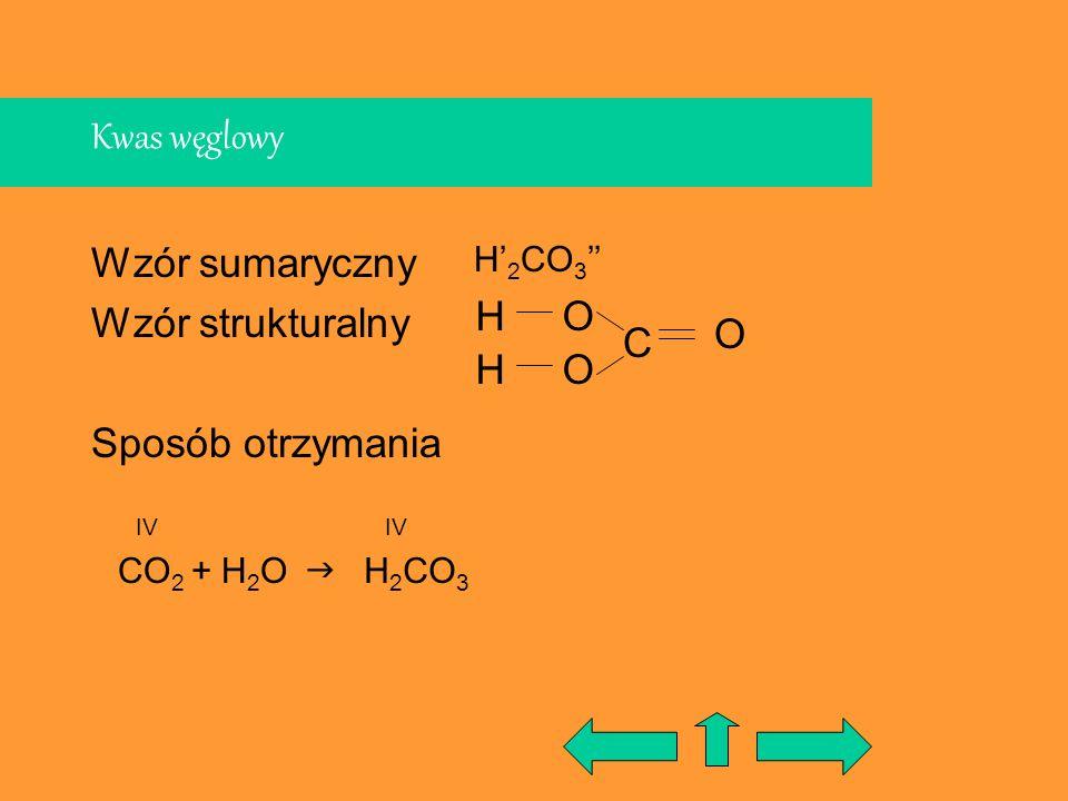 Kwas węglowy Wzór sumaryczny Wzór strukturalny Sposób otrzymania CO 2 + H 2 O C H H H 2 CO 3 IV O O O