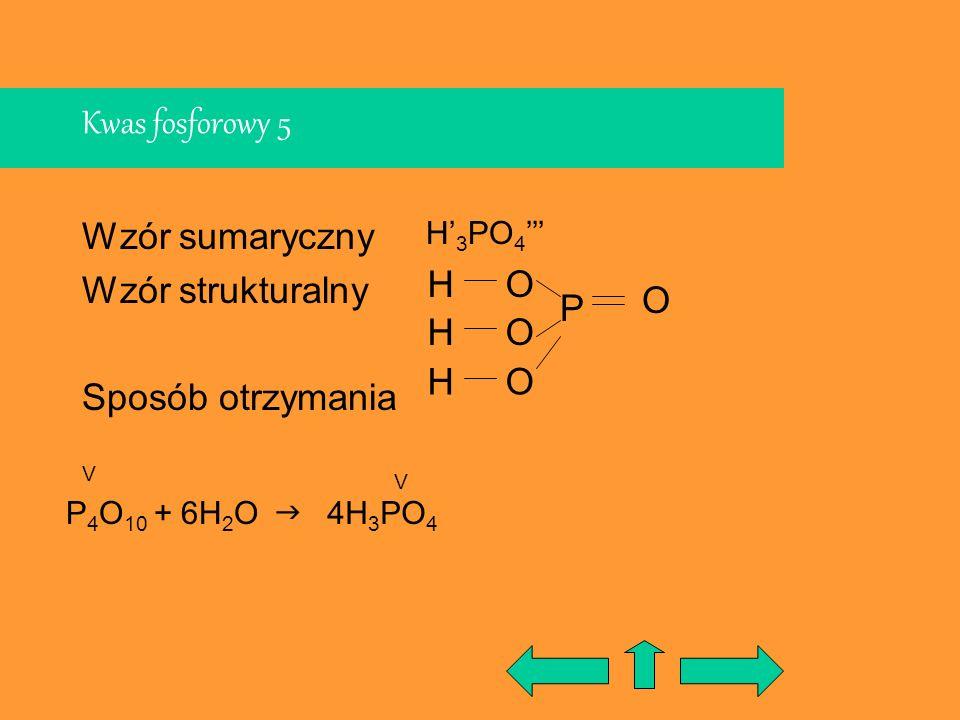 Kwas fosforowy 5 Wzór sumaryczny Wzór strukturalny Sposób otrzymania P 4 O 10 + 6H 2 O P H H 4H 3 PO 4 H 3 PO 4 V V O O O HO