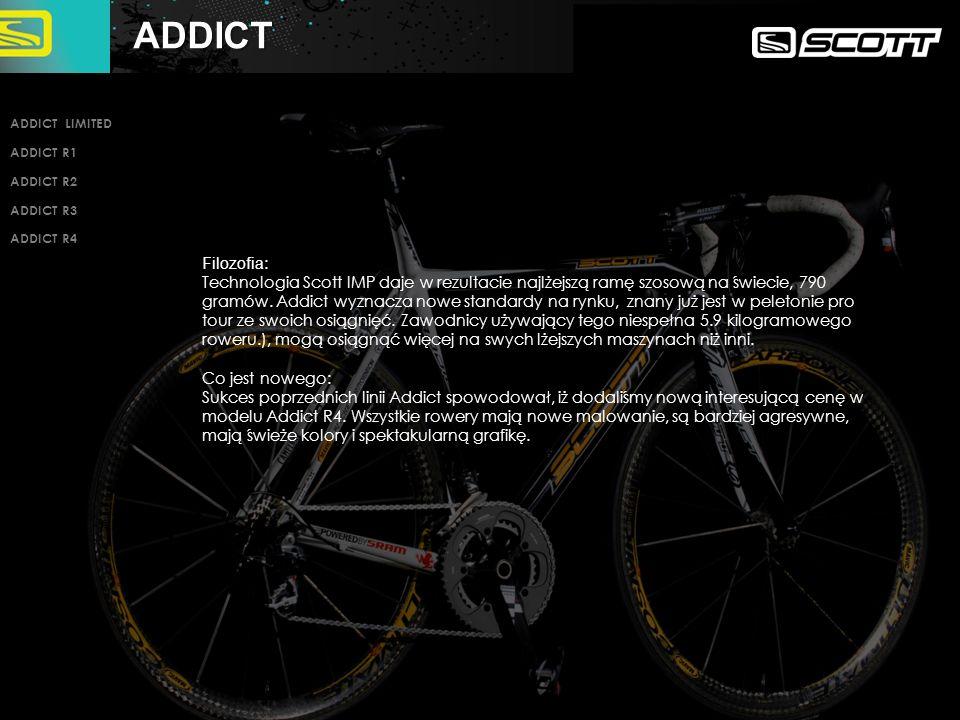 ADDICT LIMITED INTRO PAGE END ADDICT LIMITED ADDICT R1 ADDICT R2 ADDICT R3 ADDICT R4 5.9 kg kompletny rower /bez pedałów/, wyrafinowany wygląd, SRAM RED i koła Mavic Ultimate Carbon 5.9 kg kompletny rower /bez pedałów/, wyrafinowany wygląd, SRAM RED i koła Mavic Ultimate Carbon Scott Addict rama/widelec z włókien HMX NET, technologia IMP, karbonowe haki i zintegrowana sztyca siodła Scott Addict rama/widelec z włókien HMX NET, technologia IMP, karbonowe haki i zintegrowana sztyca siodła osprzęt SRAM RED, koła Mavic Cosmic Ultimate carbon, komponenty Ritchey WCS osprzęt SRAM RED, koła Mavic Cosmic Ultimate carbon, komponenty Ritchey WCS Dostepny w 20 biegowym zestawie CD.