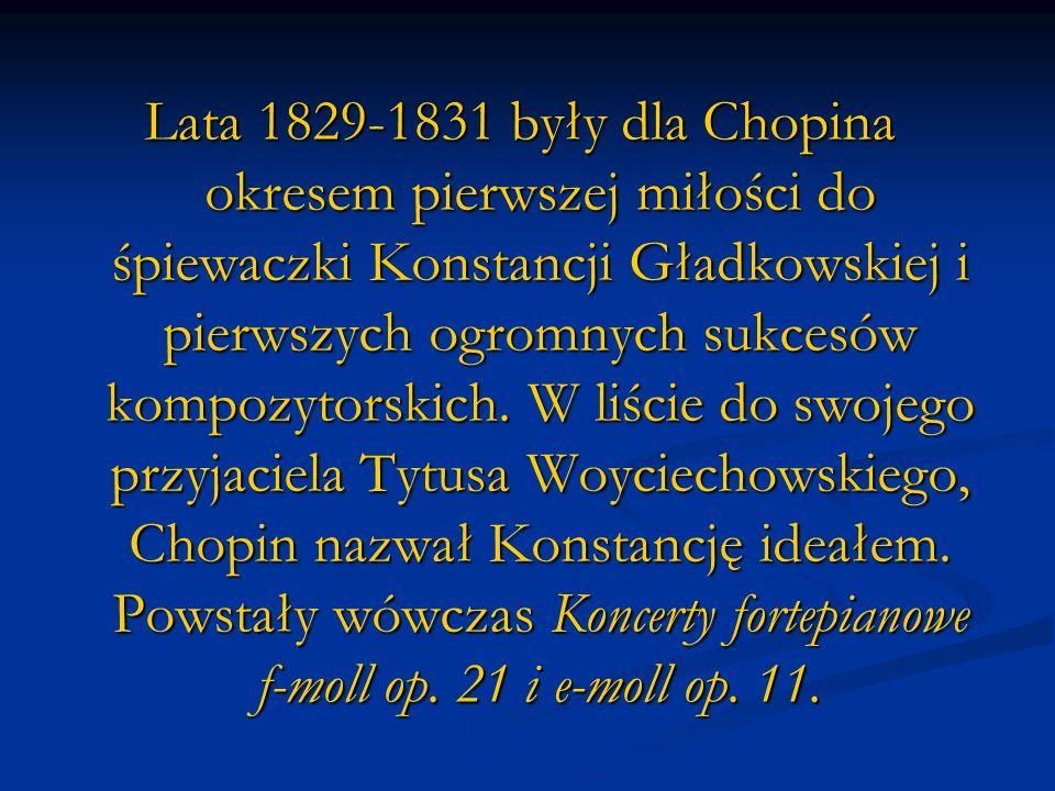 Lata 1829-1831 były dla Chopina okresem pierwszej miłości do śpiewaczki Konstancji Gładkowskiej i pierwszych ogromnych sukcesów kompozytorskich. W liś