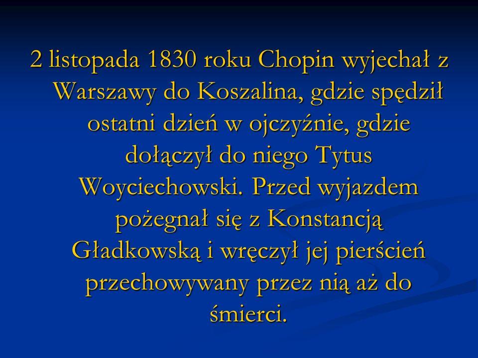 2 listopada 1830 roku Chopin wyjechał z Warszawy do Koszalina, gdzie spędził ostatni dzień w ojczyźnie, gdzie dołączył do niego Tytus Woyciechowski. P