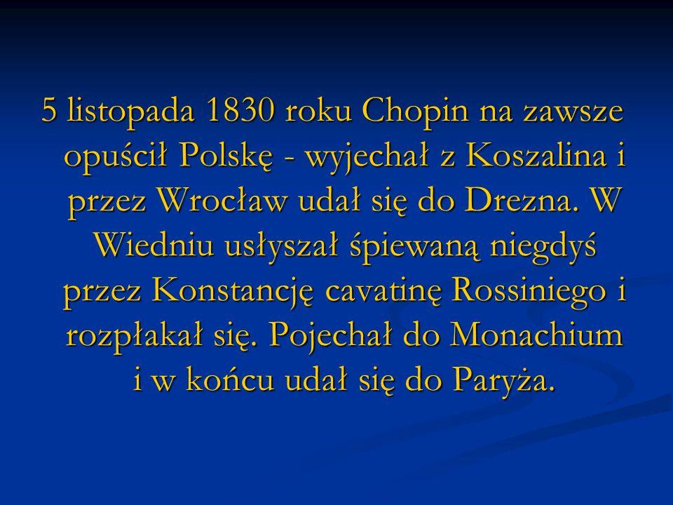 5 listopada 1830 roku Chopin na zawsze opuścił Polskę - wyjechał z Koszalina i przez Wrocław udał się do Drezna. W Wiedniu usłyszał śpiewaną niegdyś p