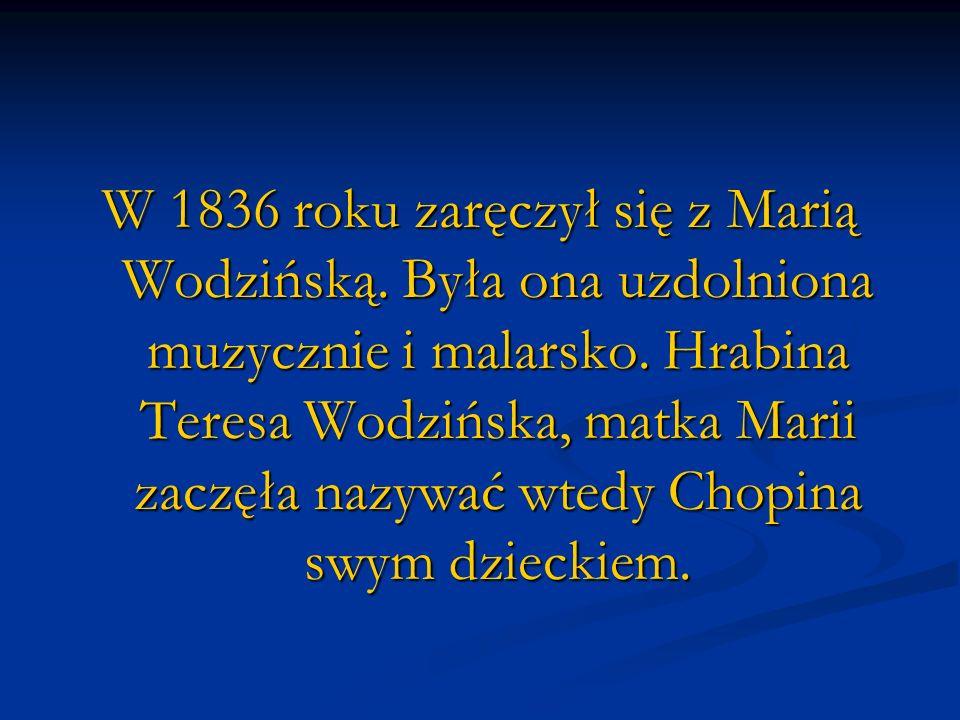 W 1836 roku zaręczył się z Marią Wodzińską. Była ona uzdolniona muzycznie i malarsko. Hrabina Teresa Wodzińska, matka Marii zaczęła nazywać wtedy Chop