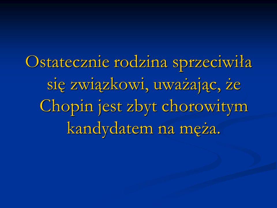 Ostatecznie rodzina sprzeciwiła się związkowi, uważając, że Chopin jest zbyt chorowitym kandydatem na męża.
