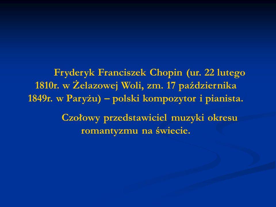 Fryderyk Franciszek Chopin (ur. 22 lutego 1810r. w Żelazowej Woli, zm. 17 października 1849r. w Paryżu) – polski kompozytor i pianista. Czołowy przeds