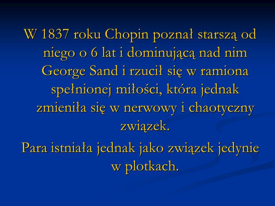 W 1837 roku Chopin poznał starszą od niego o 6 lat i dominującą nad nim George Sand i rzucił się w ramiona spełnionej miłości, która jednak zmieniła s