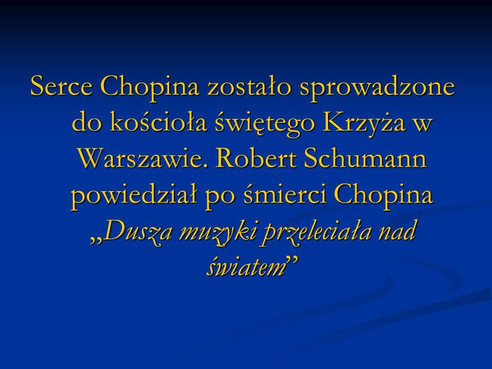 Serce Chopina zostało sprowadzone do kościoła świętego Krzyża w Warszawie. Robert Schumann powiedział po śmierci ChopinaDusza muzyki przeleciała nad ś