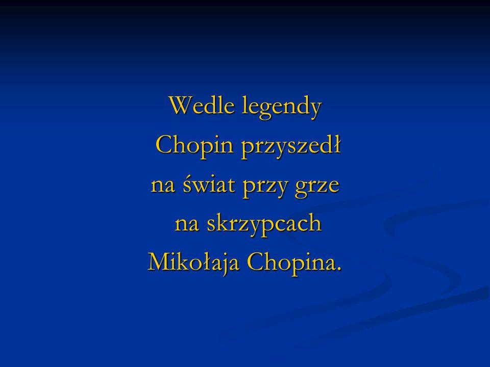 Wedle legendy Chopin przyszedł Chopin przyszedł na świat przy grze na skrzypcach na skrzypcach Mikołaja Chopina.