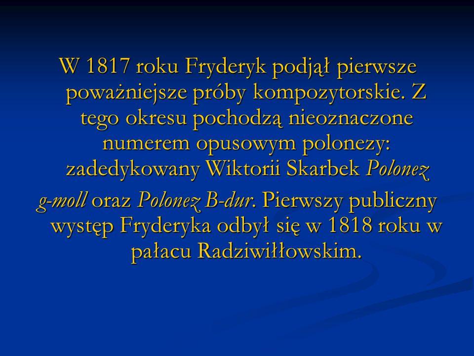 W 1817 roku Fryderyk podjął pierwsze poważniejsze próby kompozytorskie. Z tego okresu pochodzą nieoznaczone numerem opusowym polonezy: zadedykowany Wi