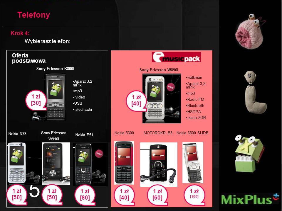 5 Sony Ericsson W910i 1 zł [50] Nokia 5300 Aparat 3,2 mPix mp3 video USB słuchawki walkman Aparat 3,2 mPix mp3 Radio FM Bluetooth HSDPA karta 2GB Nokia N73 MOTOROKR E8 1 zł [40] 1 zł [50] Nokia E51 1 zł [80] Nokia 6500 SLIDE 1 zł [100] Telefony Sony Ericsson W890i 1 zł [40] Sony Ericsson K800i 1 zł [30] 1 zł [60] Oferta podstawowa Krok 4: Wybierasz telefon: