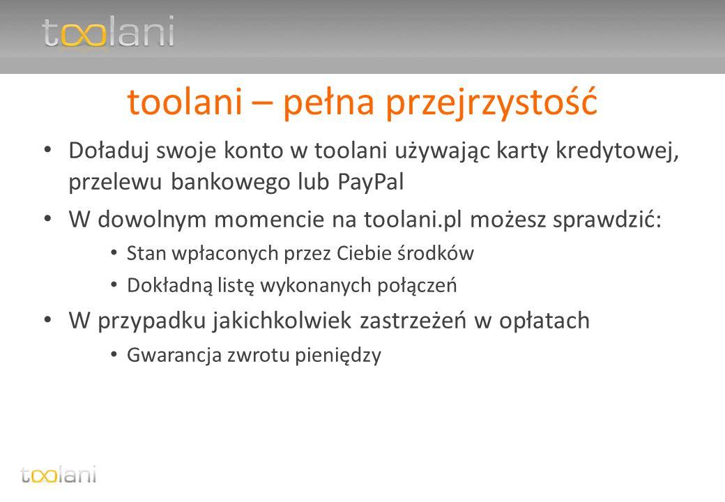 toolani – pełna przejrzystość Doładuj swoje konto w toolani używając karty kredytowej, przelewu bankowego lub PayPal W dowolnym momencie na toolani.pl możesz sprawdzić: Stan wpłaconych przez Ciebie środków Dokładną listę wykonanych połączeń W przypadku jakichkolwiek zastrzeżeń w opłatach Gwarancja zwrotu pieniędzy