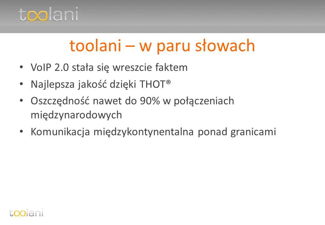 toolani – w paru słowach VoIP 2.0 stała się wreszcie faktem Najlepsza jakość dzięki THOT® Oszczędność nawet do 90% w połączeniach międzynarodowych Komunikacja międzykontynentalna ponad granicami