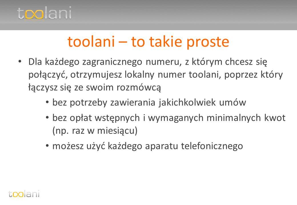 toolani – to takie proste Dla każdego zagranicznego numeru, z którym chcesz się połączyć, otrzymujesz lokalny numer toolani, poprzez który łączysz się ze swoim rozmówcą bez potrzeby zawierania jakichkolwiek umów bez opłat wstępnych i wymaganych minimalnych kwot (np.