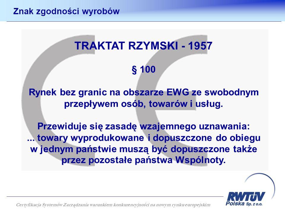 Znak zgodności wyrobów TRAKTAT RZYMSKI - 1957 § 100 Rynek bez granic na obszarze EWG ze swobodnym przepływem osób, towarów i usług. Przewiduje się zas