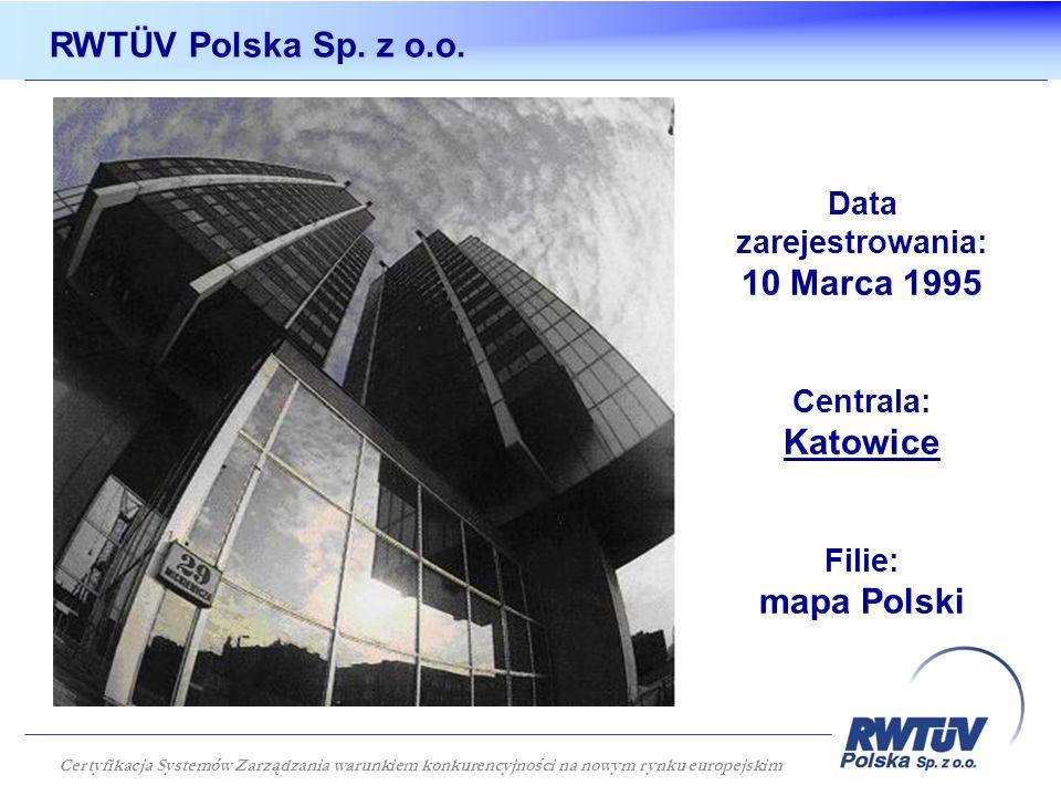 Data zarejestrowania: 10 Marca 1995 Centrala: Katowice Filie: mapa Polski RWTÜV Polska Sp. z o.o. Certyfikacja Systemów Zarządzania warunkiem konkuren