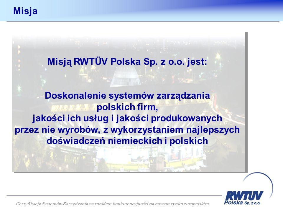 Misja Misją RWTÜV Polska Sp. z o.o. jest: Doskonalenie systemów zarządzania polskich firm, jakości ich usług i jakości produkowanych przez nie wyrobów